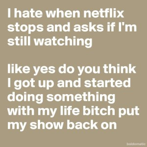 I-hate-when-netflix-stops-and-asks-if-I-m-still-wa